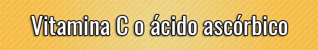 Vitamina C o ácido ascórbico