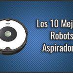 El Mejor Robot Aspirador del 2019 - ¿Qué comprar? Comparativa, Top Calidad Precio, Baratos y Buenos